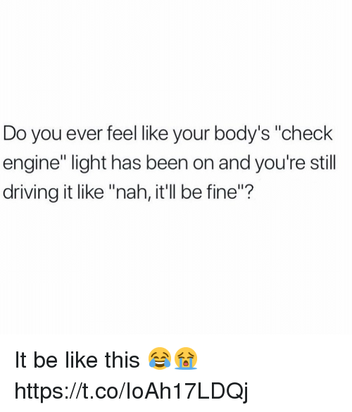 """Be Like, Driving, and Been: Do you ever felellike your body's """"check  engine"""" light has been on and you're still  driving it like """"nah, it'll be fine""""? It be like this 😂😭 https://t.co/IoAh17LDQj"""
