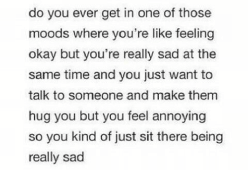 Moods: do you ever get in one of those  moods where you're like feeling  okay but you're really sad at the  same time and you just want to  talk to someone and make them  hug you but you feel annoying  so you kind of just sit there being  really sad