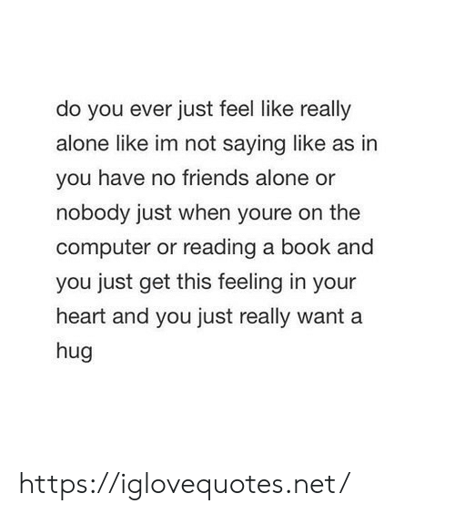 hug: do you ever just feel like really  alone like im not saying like as in  you have no friends alone or  nobody just when youre on the  computer or reading a book and  you just get this feeling in your  heart and you just really want a  hug https://iglovequotes.net/