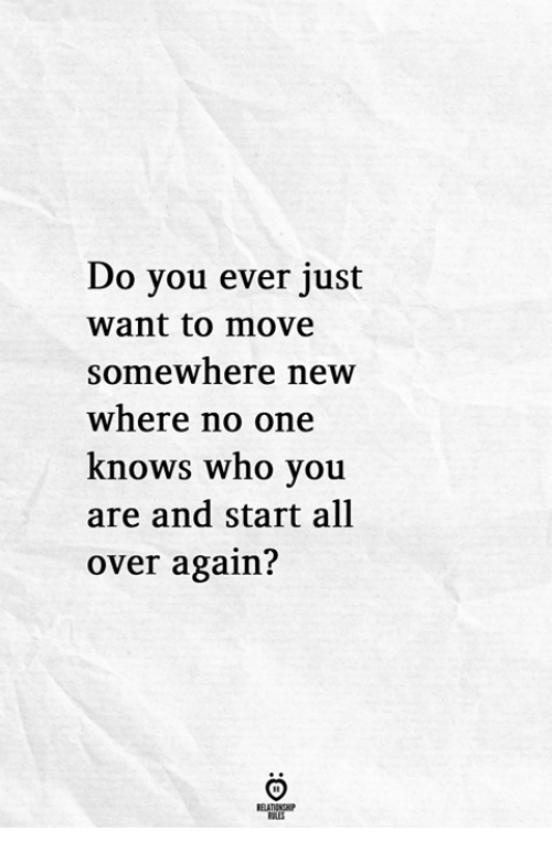 Who, One, and Move: Do you ever just  want to move  somewhere new  where no one  knows who you  are and start all  over again?
