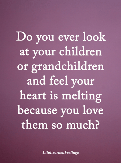 Children, Love, and Memes: Do you ever look  at your children  or grandchildren  and feel your  heart is melting  because you love  them so much?  LifeLearnedFeelings