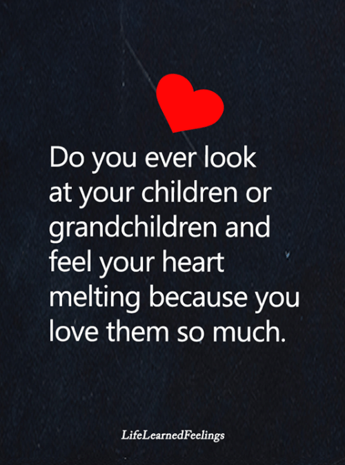 Children, Love, and Memes: Do you ever look  at your children or  grandchildren and  feel your heart  melting because you  love them somuch.  LifeLearnedFeelings