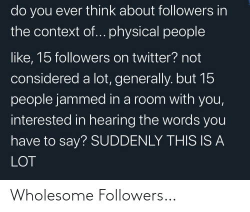 People Like: do you ever think about followers in  the context of... physical people  like, 15 followers on twitter? not  considered a lot, generally. but 15  people jammed in a room with you,  interested in hearing the words you  have to say? SUDDENLY THIS IS A  LOT Wholesome Followers…
