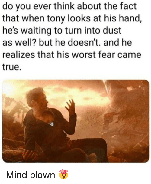 True, Fear, and Mind: do you ever think about the fact  that when tony looks at his hand,  he's waiting to turn into dust  as well? but he doesn't. and he  realizes that his worst fear came  true. Mind blown 🤯