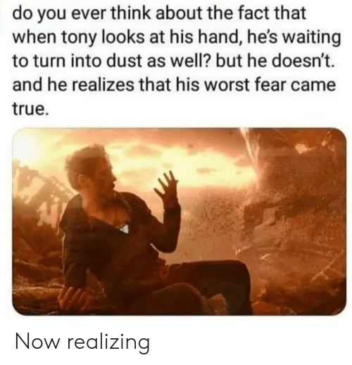 True, Fear, and Waiting...: do you ever think about the fact that  when tony looks at his hand, he's waiting  to turn into dust as well? but he doesn't.  and he realizes that his worst fear came  true Now realizing