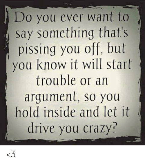 Love for Quotes: Do you ever want to  say something that's  pissing you off, but  you know it will start  trouble or an  argument, so you  hold inside and let it  drive you crazy? <3
