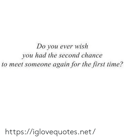 Second Chance: Do you ever wish  you had the second chance  to meet someone again for the first time? https://iglovequotes.net/