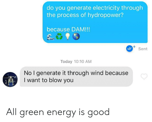 Energy, Good, and Today: do you generate electricity through  the process of hydropower?  because DAM!!!  Sent  Today 10:10 AM  No I generate it through wind because  I want to blow you All green energy is good