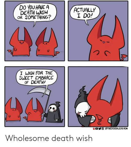Death, Wholesome, and Death Wish: DO YOU HAVE A  DEATH WISH  OR SOMETHING?  ACTUALLY  I DO!  I WISH FOR THE  SWEET EMBRACE  OF DEATH!  O@THEDOODLEDEMON Wholesome death wish