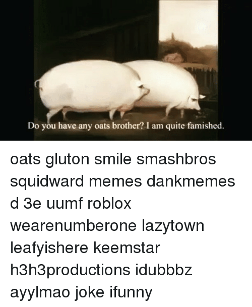 Memes, Squidward, and 🤖: Do you have any oats brother? I am quite famished. oats gluton smile smashbros squidward memes dankmemes d 3e uumf roblox wearenumberone lazytown leafyishere keemstar h3h3productions idubbbz ayylmao joke ifunny