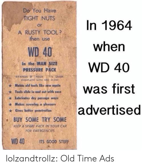 Penetration: Do You Have  TIGHT NUTS  In 1964  or  A RUSTY TOOL?  then use  when  WD 40  in the MAN SIZE  PRESSURE PACK  WD 40  STANDS 9 HiGH  icOMPLETE WITH RED KOB  1 DIAM  Makes old tools like new again  was first  Tools slide in and out with ease  Lubricates dry passage ways  Makes screwing a pleasure  advertised  Gives better penetration  BUY SOME TRY SOME  KEEP A SPARE PACK IN YOUR CAR  FOR EMERGENCIES  WD 40  ITS GOOD STUFF lolzandtrollz:  Old Time Ads