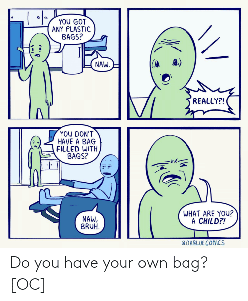 do you: Do you have your own bag? [OC]
