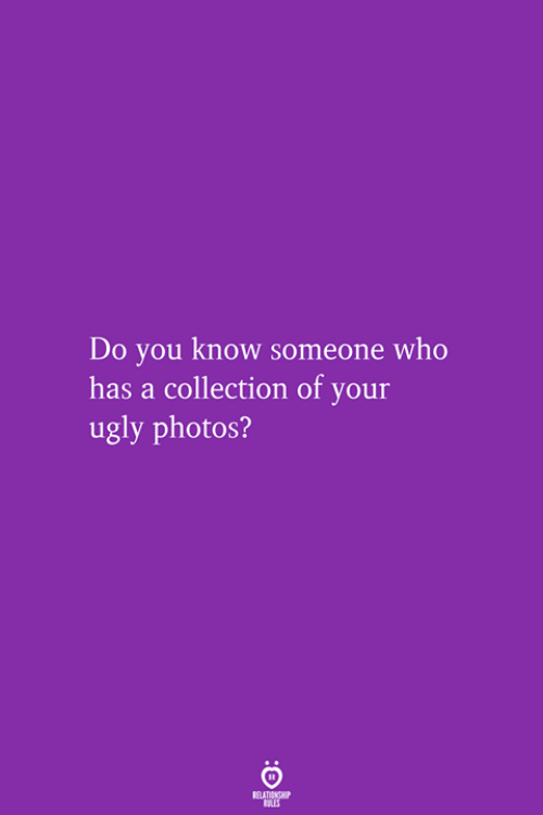 Know Someone: Do you know someone who  has a collection of your  ugly photos?