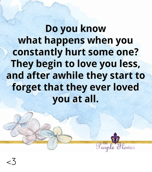 Love, Memes, and Purple: Do you know  what happens when you  constantly hurt some one?  They begin to love you less,  and after awhile they start to  forget that they ever loved  you at all.  Purple Slower  THE <3