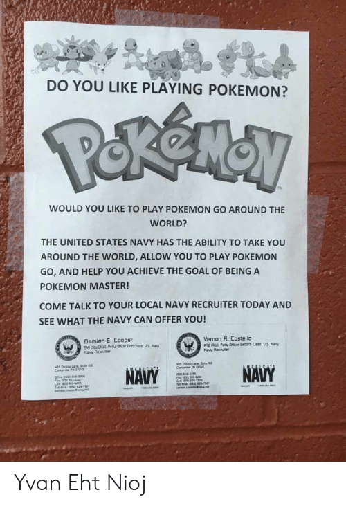 Pokemon, Goal, and Help: DO YOU LIKE PLAYING POKEMON?  WOULD YOU LIKE TO PLAY POKEMON GO AROUND THE  WORLD?  THE UNITED STATES NAVY HAS THE ABILITY TO TAKE YOU  AROUND THE WORLD, ALLOW YOU TO PLAY POKEMON  GO, AND HELP YOU ACHIEVE THE GOAL OF BEING A  POKEMON MASTER!  COME TALK TO YOUR LOCAL NAVY RECRUITER TODAY AND  SEE WHAT THE NAVY CAN OFFER YOU!  Vernon R. Costello  Damien E. Cooper  EM SOer Fist Cass  Naw Recruite  Navy Recruiter Yvan Eht Nioj