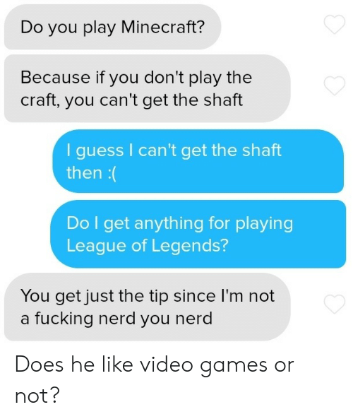 Cant Get: Do you play Minecraft?  Because if you don't play the  craft, you can't get the shaft  guess I can't get the shaft  then:(  Do I get anything for playing  League of Legends?  You get just the tip since I'm not  a fucking nerd you nerd Does he like video games or not?
