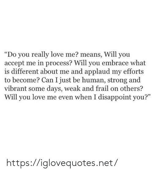 """love me: """"Do you really love me? means, Will you  accept me in process? Will you embrace what  is different about me and applaud my efforts  to become? Can I just be human, strong and  vibrant some days, weak and frail on others?  Will you love me even when I disappoint you?"""" https://iglovequotes.net/"""