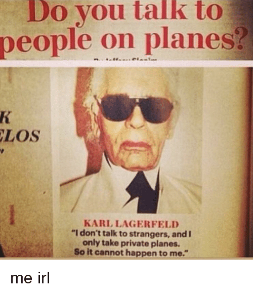 "karl lagerfeld: Do you talk to  people on planes?  LOS  KARL LAGERFELD  ""I don't talk to strangers, and I  only take private planes.  So it cannot happen to me."""