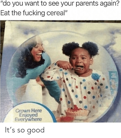 """Fucking, Parents, and Good: """"do you want to see your parents again?  Eat the fucking cereal""""  Grown Here  Enjoyed  Everywhere It's so good"""