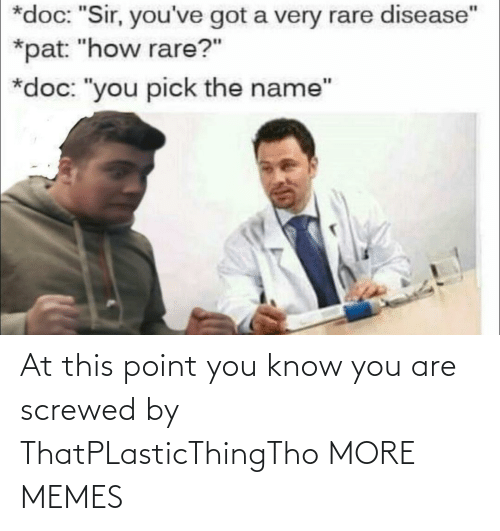 """rare: *doc: """"Sir, you've got a very rare disease""""  *pat: """"how rare?""""  *doc: """"you pick the name"""" At this point you know you are screwed by ThatPLasticThingTho MORE MEMES"""