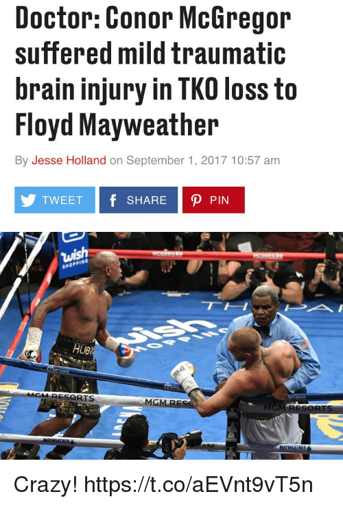 ubs: Doctor: Conor McGregor  suffered mild traumatic  brain injury in TKO loss to  Floyd Mayweather  By Jesse Holland on September 1, 2017 10:57 am  TWEET f SHARE P PIN  SHOPPING  UB  RESORTS  MG Crazy! https://t.co/aEVnt9vT5n