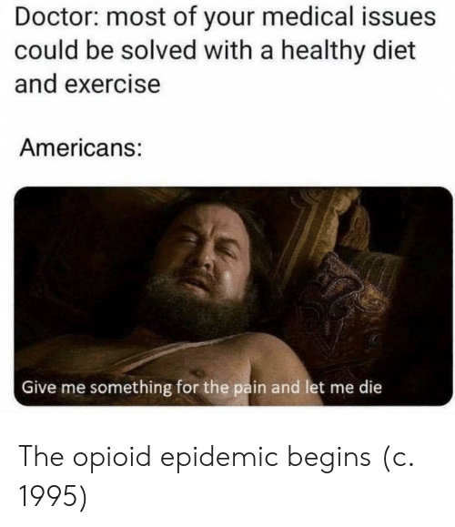 Exercise: Doctor: most of your medical issues  could be solved with a healthy diet  and exercise  Americans:  Give me something for the pain and let me die  क The opioid epidemic begins (c. 1995)