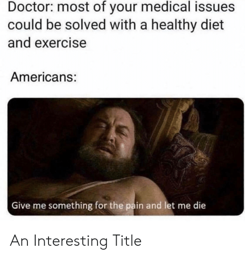 Exercise: Doctor: most of your medical issues  could be solved with a healthy diet  and exercise  Americans:  Give me something for the pain and let me die An Interesting Title