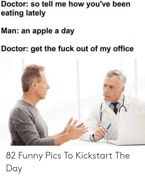 Get The Fuck Out: Doctor: so tell me how you've been  eating lately  Man: an apple a day  octor: get the fuck out of my office 82 Funny Pics To Kickstart The Day
