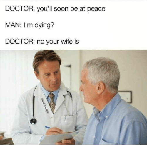 at-peace: DOCTOR: you'll soon be at peace  MAN: I'm dying?  DOCTOR: no your wife is