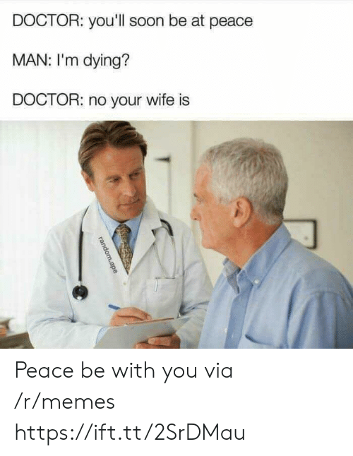 at-peace: DOCTOR: you'll soon be at peace  MAN: I'm dying?  DOCTOR: no your wife is Peace be with you via /r/memes https://ift.tt/2SrDMau