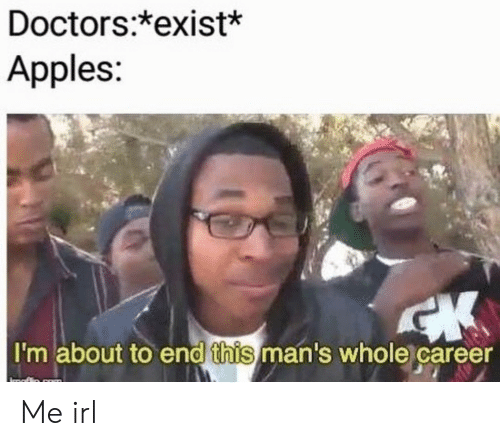 Irl, Me IRL, and Apples: Doctors:*exist*  Apples  I'm about to end this man's whole career Me irl