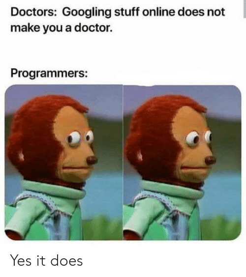 doctors: Doctors: Googling stuff online does not  make you a doctor.  Programmers: Yes it does