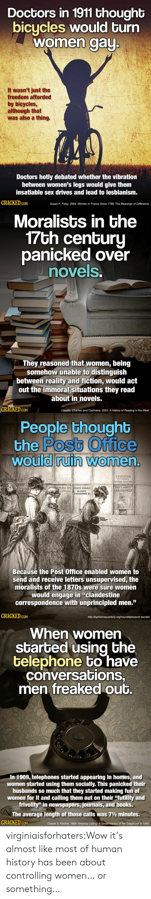 """America, Books, and Post Office: Doctors in 1911 thought  bicycles would turn  women aU  It wasn't just the  freedom afforded  by bicycles  although that  was also a thing.  Doctors hotly debated whether the vibration  between women's legs would give them  insatiable sex drives and lead to lesbianism  GRAGKED GoM  Susan K. Foley, 2004, Women in France Since 1789: The Meanings of Difference.   Moralists in the  7Gh cenGuru  panicked over  novels  0o000000000  They reasoned that women, being  somehow unable to distinguish  between reality and fiction, would act  out the immoral situations they read  about in novels.  GRAGKED.GOM  Cavallo, Chartier, and Cochrane, 2003. A History of Reading in the West.   People thoughb  the Postb Office  would ruin Women  0  0  CENTLEMENl  FOR LADIES  XCLUSİVELY  SUNDER S  IN SUMS  EXCEEDING SI  Becausé the Post Office enabled women to  send and receive letters unsupervised, the  moralists of the 1870s were sure women  would engage in """"clandestine  correspondence with unprincipled men.""""  GRAGKED coM  httpMaphamsquarterly org/roundtable/post-secrets   When women  started using bhe  telephone bo have  conversations,  men freaked out.  In 1909, telephones started appearing in homes, and  women started using them socially. This panicked their  husbands so much that they started making fun of  women for it and calling them out on their """"futility and  frivolity"""" in newspapers, journals, and books.  The average length of those calls was 7½ minutes.  CRACKED cON  Claude S. Fischer, 1994. America Calling: A Social History of the Telephone to 1940 virginiaisforhaters:Wow it's almost like most of human history has been about controlling women… or something…"""