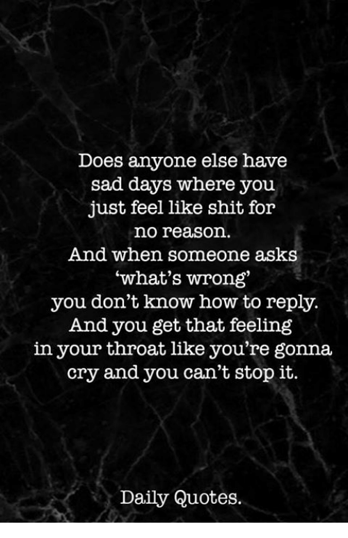 Shit, How To, and Quotes: Does anyone else have  sad days where you  just feel like shit for  no reason.  And when someone asks  what's wrong  you don't know how to reply.  And you get that feeling  in your throat like you're gonna  cry and you can't stop it.  Daily Quotes.
