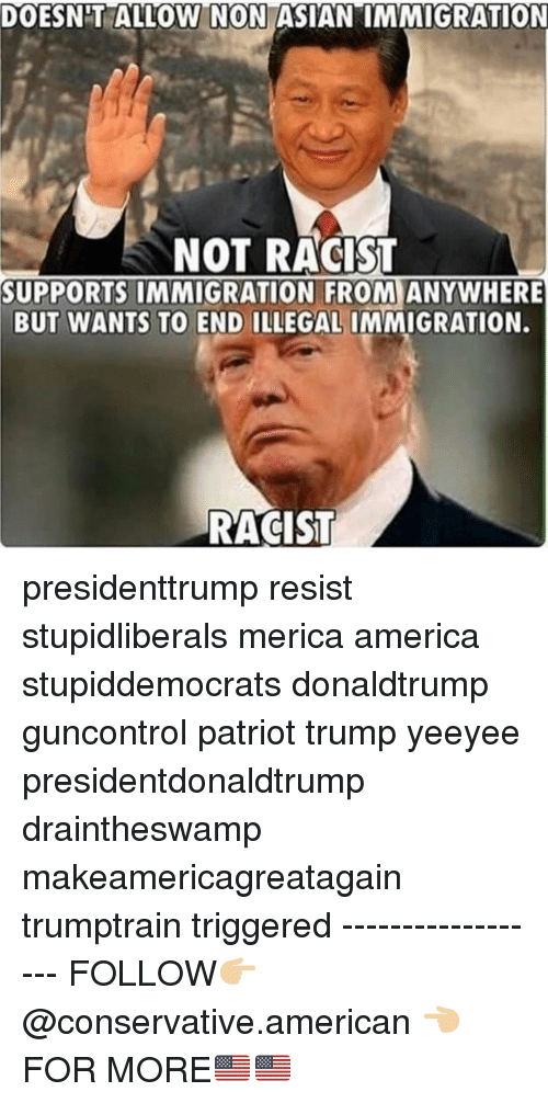 "Yeeyee: DOESNT ALLOW N ON ASIAN""IMMIGRATION  NOT RACIST  SUPPORTS IMMIGRATION FROM ANYWHERE  BUT WANTS TO END ILLEGAL IMMIGRATION.  RACIST presidenttrump resist stupidliberals merica america stupiddemocrats donaldtrump guncontrol patriot trump yeeyee presidentdonaldtrump draintheswamp makeamericagreatagain trumptrain triggered ------------------ FOLLOW👉🏼 @conservative.american 👈🏼 FOR MORE🇺🇸🇺🇸"