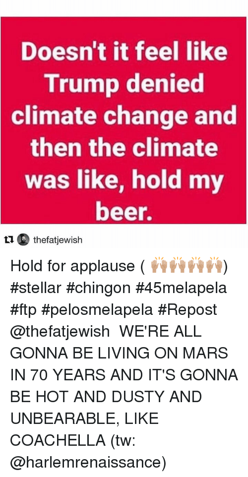 Trumping: Doesn't it feel like  Trump denied  climate  change and  then the climate  was like, hold my  beer.  t1 thefatjewish Hold for applause ( 🙌🏽🙌🏽🙌🏽🙌🏽) #stellar #chingon #45melapela #ftp #pelosmelapela  #Repost @thefatjewish ・・・ WE'RE ALL GONNA BE LIVING ON MARS IN 70 YEARS AND IT'S GONNA BE HOT AND DUSTY AND UNBEARABLE, LIKE COACHELLA (tw: @harlemrenaissance)