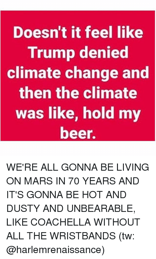 Trumping: Doesn't it feel like  Trump denied  climate change and  then the climate  was like, hold my  beer. WE'RE ALL GONNA BE LIVING ON MARS IN 70 YEARS AND IT'S GONNA BE HOT AND DUSTY AND UNBEARABLE, LIKE COACHELLA WITHOUT ALL THE WRISTBANDS (tw: @harlemrenaissance)
