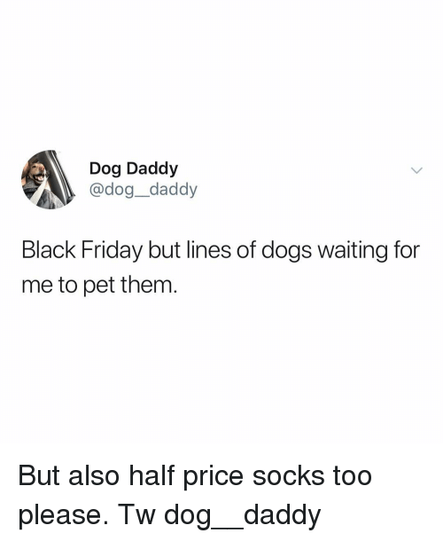Black Friday, Dogs, and Friday: Dog Daddy  @dog_daddy  Black Friday but lines of dogs waiting for  me to pet them But also half price socks too please. Tw dog__daddy
