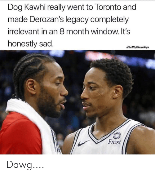 dawg: Dog Kawhi really went to Toronto and  made Derozan's legacy completely  irrelevant in an 8 month window. It's  honestly sad  eTheBttNever Stops  Frost Dawg....
