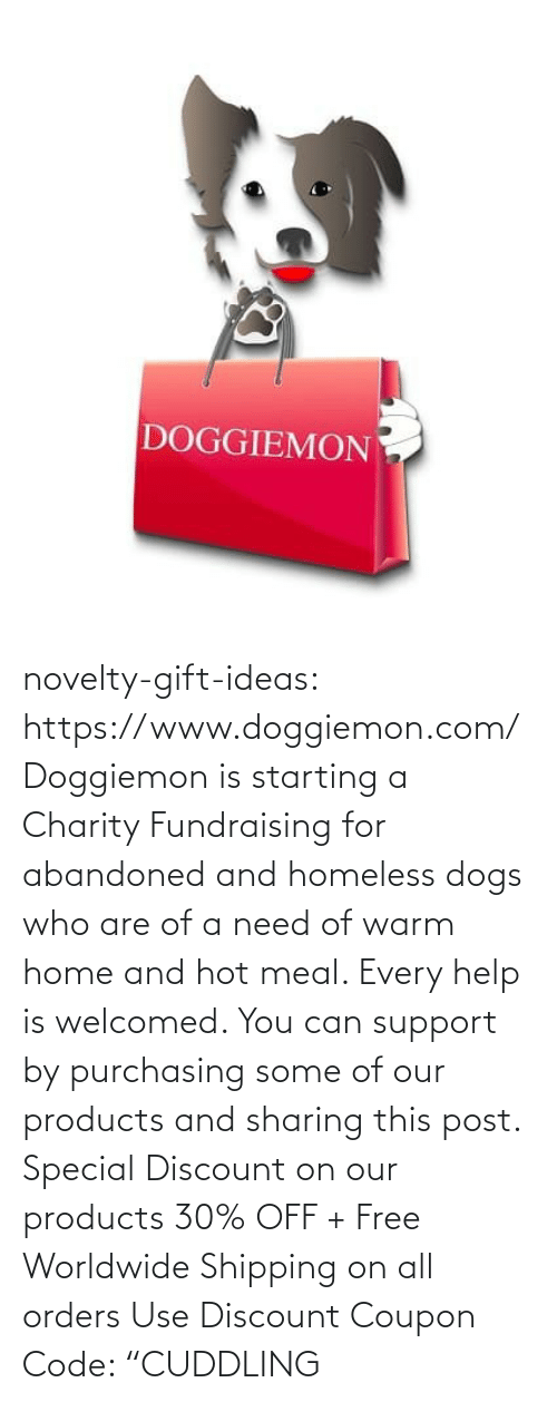 "support: DOGGIEMON novelty-gift-ideas: https://www.doggiemon.com/   Doggiemon is starting a Charity Fundraising for abandoned and homeless dogs who are of a need of warm home and hot meal. Every help is welcomed. You can support by purchasing some of our products and sharing this post. Special Discount on our products 30% OFF + Free Worldwide Shipping on all orders Use Discount Coupon Code: ""CUDDLING"