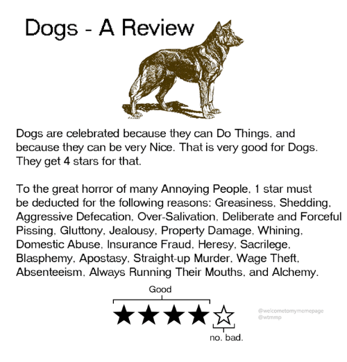 forceful: Dogs - A Review  Dogs are celebrated because they can Do Things, and  because they can be very Nice. That is very good for Dogs.  They get 4 stars for that.  To the great horror of many Annoying People, 1 star must  be deducted for the following reasons: Greasiness, Shedding.  Aggressive Defecation. Over-Salivation. Deliberate and Forceful  Pissing. Gluttony. Jealousy. Property Damage, Whining.  Domestic Abuse, Insurance Fraud, Heresy. Sacrilege.  Blasphemy. Apostasy. Straight-up Murder. Wage Theft.  Absenteeism, Always Running Their Mouths, and Alchemy  Good  @welcometomymemepage  @wtmmp  no. bad.