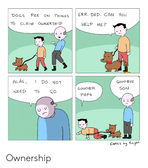 good bye: DOGS PEE ON THINGS  ERR DAD, CAN You  TO CLAIM O NERSHIP  HELP ME?  ALAS, DO NOT  GooD ByE  SON  GoODGYE  PAPA  NEED TGo  Comics by Knight Ownership