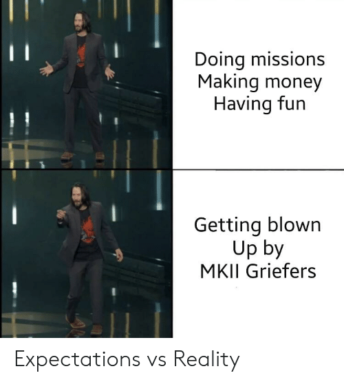 Money, Reality, and Fun: Doing missions  Making money  Having fun  Getting blown  Up by  MKII Griefers Expectations vs Reality