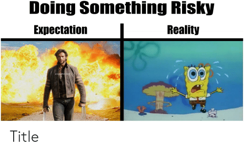 God, SpongeBob, and Laughter: Doing Something Risky  Reality  Expectation  u/Laughter God Title
