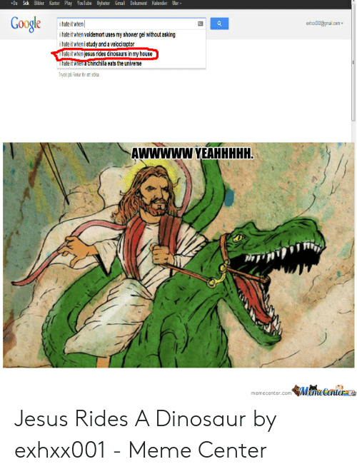 When Com: Dokument Kalender Mer  +Du Sok Bilder Kartor Play YouTute yheter Gmail  Google  exhx12gmai  i hate it when  .cOm  i hate it when voldemort uses my shower gel without asking  i hate it when i study and a velociraptor  Thate it when jesus rides dinosaurs in my house  Thate itwieEchinchila eats the universe  Tryck pa Retur r at sika  AWWWWW YEAHHHHH  MameCanier  memecenter.com Jesus Rides A Dinosaur by exhxx001 - Meme Center