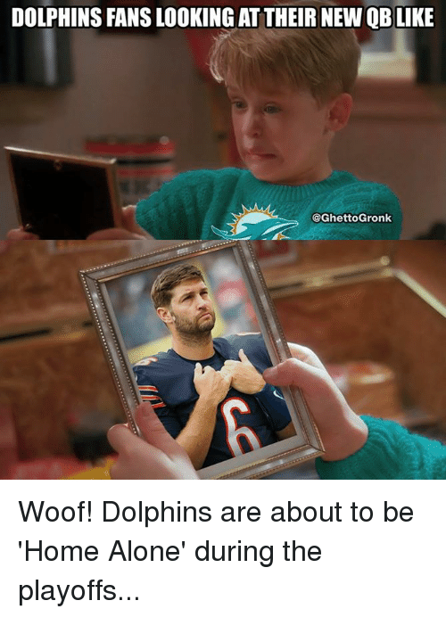 woofing: DOLPHINS FANS LOOKING AT THEIR NEW QB LIKE  @GhettoGronk Woof! Dolphins are about to be 'Home Alone' during the playoffs...
