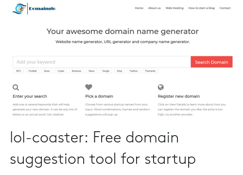 hosting: Domainglo  Home  About us  Web Hosting  How to start a blog  Contact  Your awesome domain name generator  Website name generator, URL generator and company name generator.  Add your keyword  Search Domain  SEO  Football  Music  Crypto  Business  News  Google  Shop  Fashion  Payments  Register new domain  Click on View Details to learn more about how you  can register the domain you like, the price is too  high, try another provider  Enter vour search  Pick a domain  Add one or several keywords that will help  generate your new domain. It can be any mix of  letters or an actual word. Get creative  Choose from various startup names from your  input. Word combinations, rhymes and random  suggestions will pop up. lol-coaster:  Free domain suggestion tool for startup