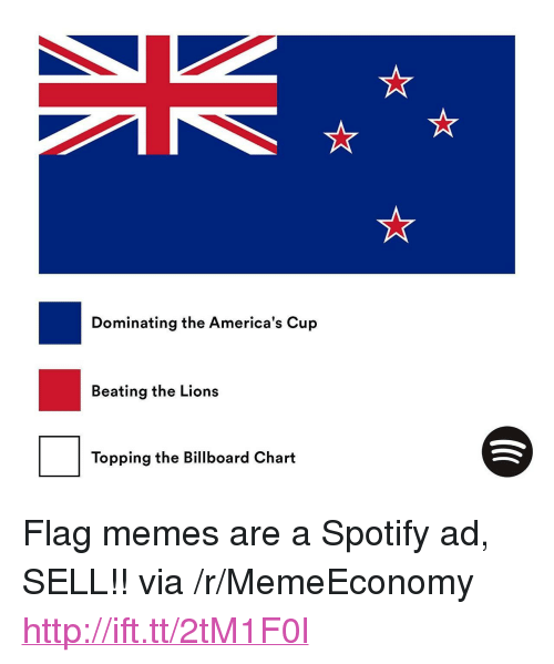 "Flag Memes: Dominating the America's Cup  Beating the Lions  Topping the Billboard Chart <p>Flag memes are a Spotify ad, SELL!! via /r/MemeEconomy <a href=""http://ift.tt/2tM1F0l"">http://ift.tt/2tM1F0l</a></p>"