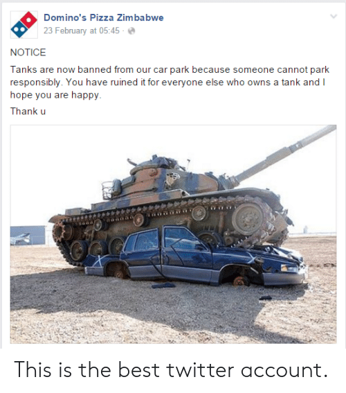 tanks: Domino's Pizza Zimbabwe  23 February at 05:45-  NOTICE  Tanks are now banned from our car park because someone cannot park  responsibly. You have ruined it for everyone else who owns a tank and I  hope you are happy  Thank u This is the best twitter account.