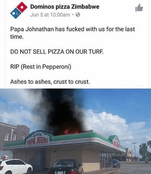 Sell: Dominos pizza Zimbabwe  Jun 5 at 10:00am·  Papa Johnathan has fucked with us for the last  time.  DO NOT SELL PIZZA ON OUR TURF.  RIP (Rest in Pepperoni)  Ashes to ashes, crust to crust.  CAPA JOHNS